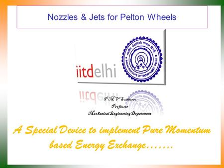 Nozzles & Jets for Pelton Wheels A Special Device to implement Pure Momentum based Energy Exchange……. P M V Subbarao Professor Mechanical Engineering.