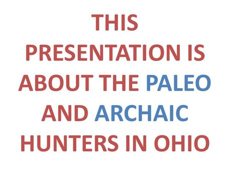 THIS PRESENTATION IS ABOUT THE PALEO AND ARCHAIC HUNTERS IN OHIO.