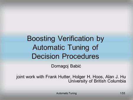 Automatic Tuning1/33 Boosting Verification by Automatic Tuning of Decision Procedures Domagoj Babić joint work with Frank Hutter, Holger H. Hoos, Alan.