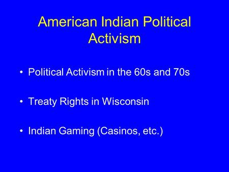 American Indian Political Activism Political Activism in the 60s and 70s Treaty Rights in Wisconsin Indian Gaming (Casinos, etc.)