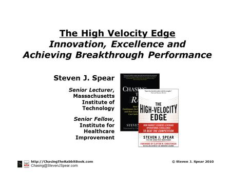 © Steven J. Spear 2010 The High Velocity Edge Innovation, Excellence and Achieving Breakthrough.