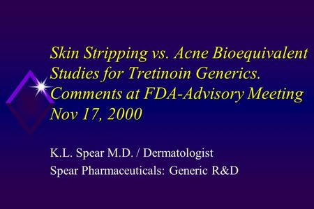 Skin Stripping vs. Acne Bioequivalent Studies for Tretinoin Generics. Comments at FDA-Advisory Meeting Nov 17, 2000 K.L. Spear M.D. / Dermatologist Spear.