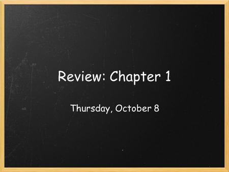 Review: Chapter 1 Thursday, October 8. *use complete sentences!