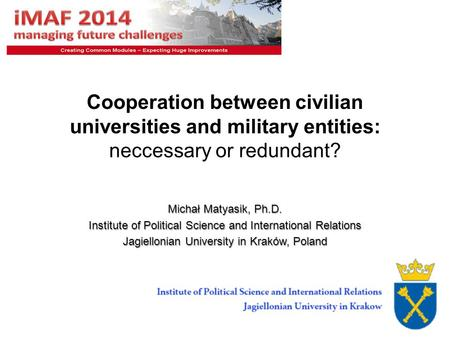 1 Cooperation between civilian universities and military entities: neccessary or redundant? Michał Matyasik, Ph.D. Institute of Political Science and International.
