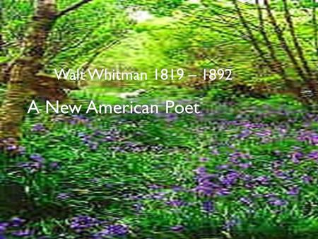 Walt Whitman 1819 – 1892 A New American Poet.