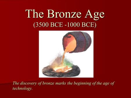 The discovery of bronze marks the beginning of the age of technology. The Bronze Age (3500 BCE -1000 BCE)