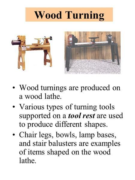 Wood Turning Wood turnings are produced on a wood lathe. Various types of turning tools supported on a tool rest are used to produce different shapes.