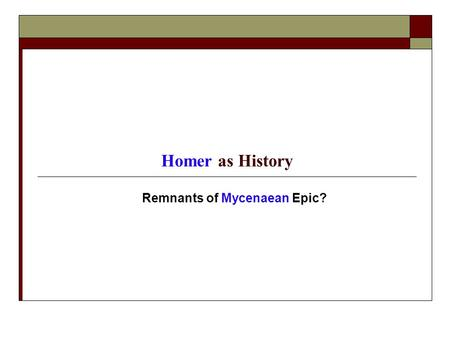 Homer as History Remnants of Mycenaean Epic?. Periodization  Dark Age: ca. 1200-ca. 750 BCE Sub-Mycenaean: ca. 1125-1050 BCE Protogeometric: ca. 1050-900.