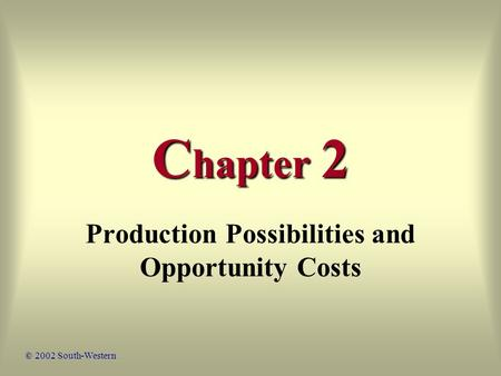C hapter 2 Production Possibilities and Opportunity Costs © 2002 South-Western.