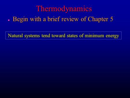 Thermodynamics l Begin with a brief review of Chapter 5 Natural systems tend toward states of minimum energy.