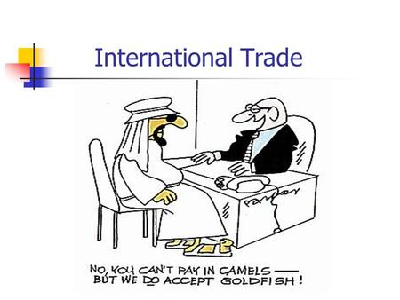 International Trade. Wealth and Trade Wealth is created by any swap. It may seem like an even trade, but each trader gives up something he values less.