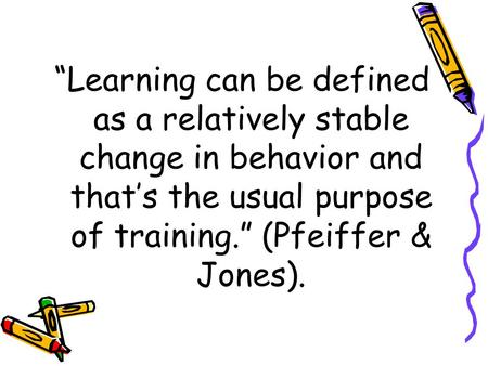 """Learning can be defined as a relatively stable change in behavior and that's the usual purpose of training."" (Pfeiffer & Jones)."