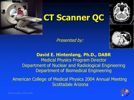 University of Florida CT Scanner QC David E. Hintenlang, Ph.D., DABR Medical Physics Program Director Department of Nuclear and Radiological Engineering.
