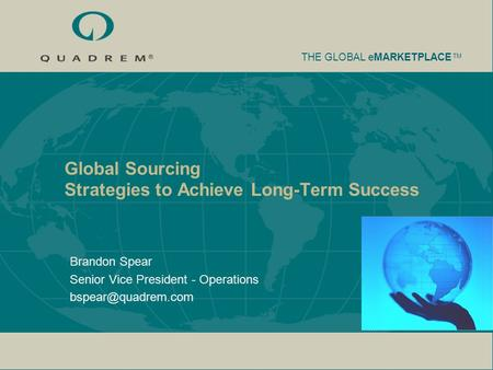 THE GLOBAL eMARKETPLACE TM Global Sourcing Strategies to Achieve Long-Term Success Brandon Spear Senior Vice President - Operations