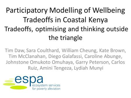 Participatory Modelling of Wellbeing Tradeoffs in Coastal Kenya Tradeoffs, optimising and thinking outside the triangle Tim Daw, Sara Coulthard, William.