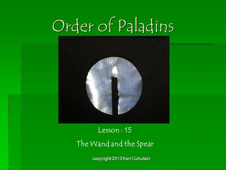 Order of Paladins Lesson : 15 The Wand and the Spear copyright 2013 Kerr Cuhulain.