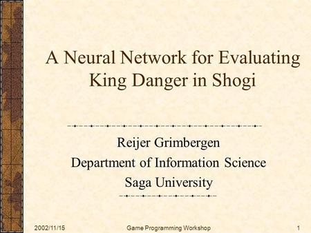 2002/11/15Game Programming Workshop1 A Neural Network for Evaluating King Danger in Shogi Reijer Grimbergen Department of Information Science Saga University.