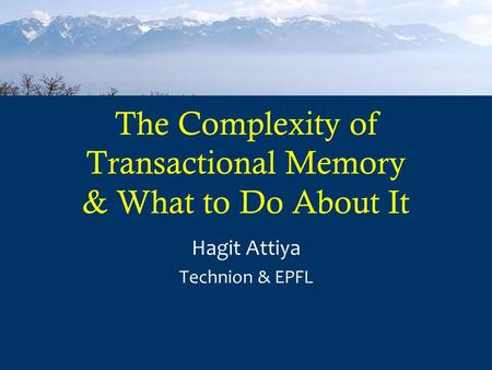 The Complexity of Transactional Memory & What to Do About It Hagit Attiya Technion & EPFL.