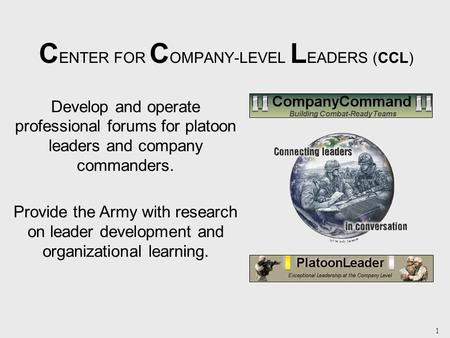 1 C ENTER FOR C OMPANY-LEVEL L EADERS (CCL) Develop and operate professional forums for platoon leaders and company commanders. Provide the Army with research.
