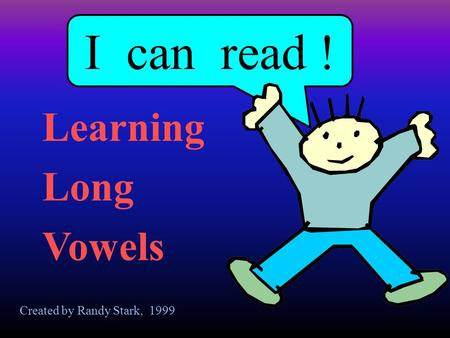 I can read ! Learning Long Vowels Created by Randy Stark, 1999.