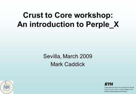 Crust to Core workshop: An introduction to Perple_X Sevilla, March 2009 Mark Caddick.