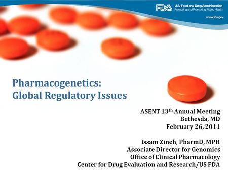 Pharmacogenetics: Global Regulatory Issues ASENT 13 th Annual Meeting Bethesda, MD February 26, 2011 Issam Zineh, PharmD, MPH Associate Director for Genomics.