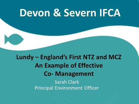 Devon & Severn IFCA Lundy – England's First NTZ and MCZ An Example of Effective Co- Management Sarah Clark Principal Environment Officer.