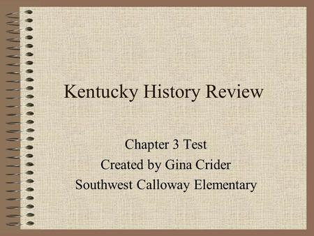 Kentucky History Review Chapter 3 Test Created by Gina Crider Southwest Calloway Elementary.