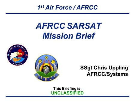 1 st Air Force / AFRCC This Briefing is: UNCLASSIFIED AFRCC SARSAT Mission Brief SSgt Chris Uppling AFRCC/Systems.