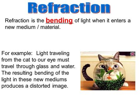 Refraction is the _________ of light when it enters a new medium / material. For example: Light traveling from the cat to our eye must travel through glass.