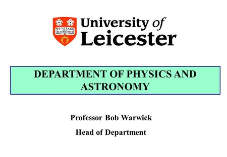 DEPARTMENT OF PHYSICS AND ASTRONOMY Professor Bob Warwick Head of Department.