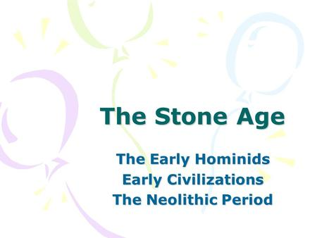 The Stone Age The Early Hominids Early Civilizations The Neolithic Period.