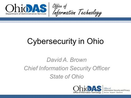 Cybersecurity in Ohio David A. Brown Chief Information Security Officer State of Ohio.