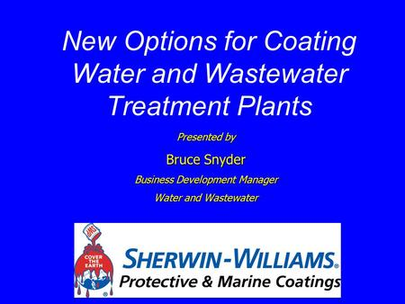 New Options for Coating Water and Wastewater Treatment Plants Presented by Bruce Snyder Business Development Manager Water and Wastewater.