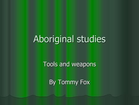 Aboriginal studies Tools and weapons By Tommy Fox.