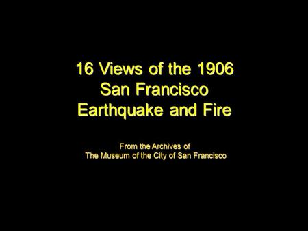 16 Views of the 1906 San Francisco Earthquake and Fire From the Archives of The Museum of the City of San Francisco.