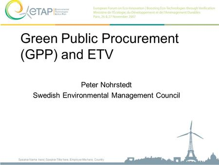 Speaker Name here | Speaker Title here, Employer title here, Country Green Public Procurement (GPP) and ETV Peter Nohrstedt Swedish Environmental Management.