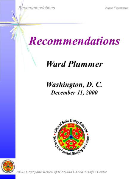 Recommendations Ward Plummer BESAC Subpanel Review of IPNS and LANSCE/Lujan Center Recommendations Ward Plummer Washington, D. C. December 11, 2000.