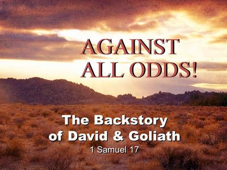 AGAINST ALL ODDS! The Backstory of David & Goliath 1 Samuel 17 The Backstory of David & Goliath 1 Samuel 17.