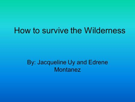 By: Jacqueline Uy and Edrene Montanez How to survive the Wilderness.