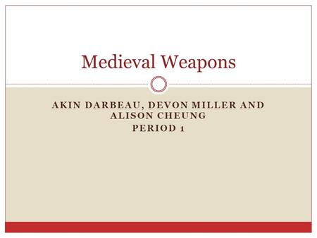 AKIN DARBEAU, DEVON MILLER AND ALISON CHEUNG PERIOD 1 Medieval Weapons.