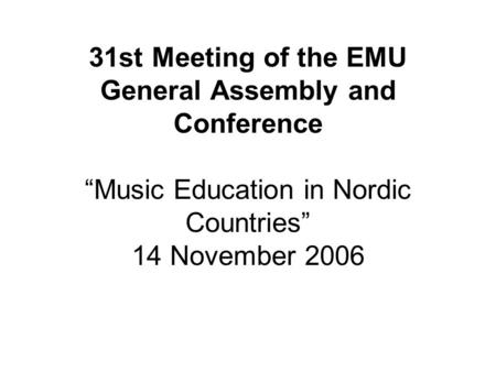 "31st Meeting of the EMU General Assembly and Conference ""Music Education in Nordic Countries"" 14 November 2006."