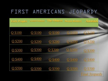 FIRST AMERICANS JEOPARDY Q $100 Q $200 Q $300 Q $400 Q $500 Q $100 Q $200 Q $300 Q $400 Q $500 Final Jeopardy.