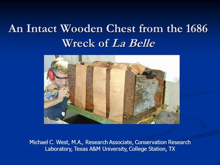An Intact Wooden Chest from the 1686 Wreck of La Belle Michael C. West, M.A., Research Associate, Conservation Research Laboratory, Texas A&M University,
