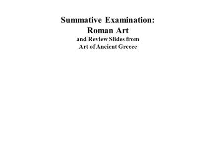 Summative Examination: Roman Art and Review Slides from Art of Ancient Greece.