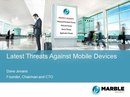 Latest Threats Against Mobile Devices Dave Jevans Founder, Chairman and CTO.