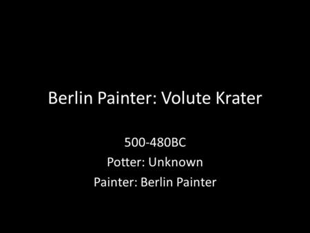 Berlin Painter: Volute Krater 500-480BC Potter: Unknown Painter: Berlin Painter.