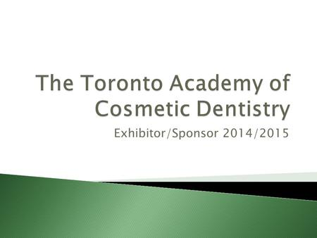 Exhibitor/Sponsor 2014/2015.  We are the Toronto Academy of Cosmetic Dentistry, an international affiliate of the American Academy of Cosmetic Dentistry.