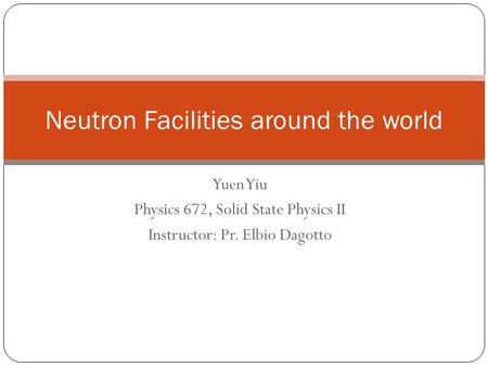 Yuen Yiu Physics 672, Solid State Physics II Instructor: Pr. Elbio Dagotto Neutron Facilities around the world.