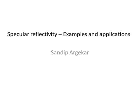 Sandip Argekar Specular reflectivity – Examples and applications.